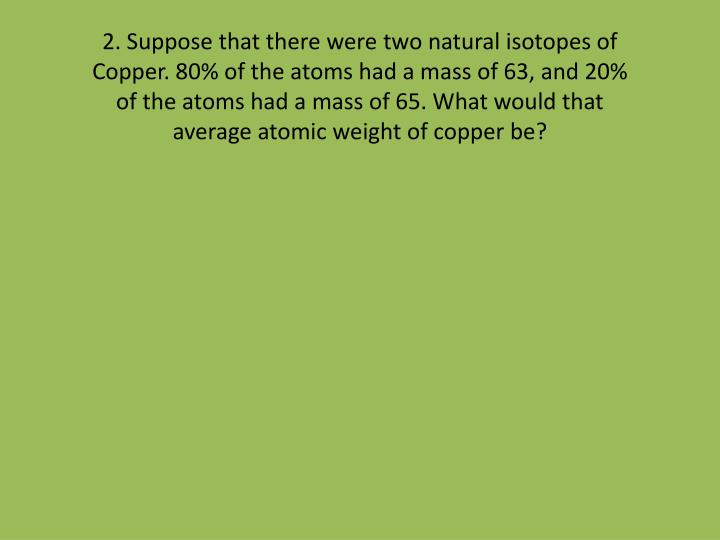2. Suppose that there were two natural isotopes of