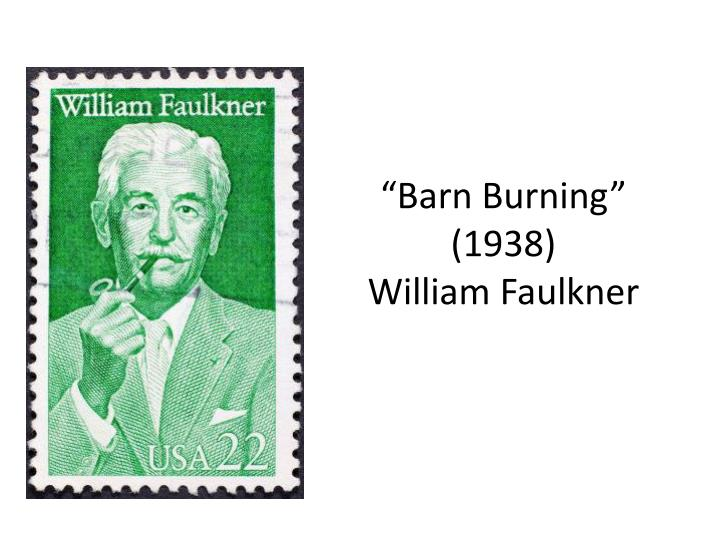 "william faulkner and barn burning The works ""barn burning"" by william faulkner and ""the chrysanthemums"" by john steinbeck at first glance may seem to have no connection, but in spite of."