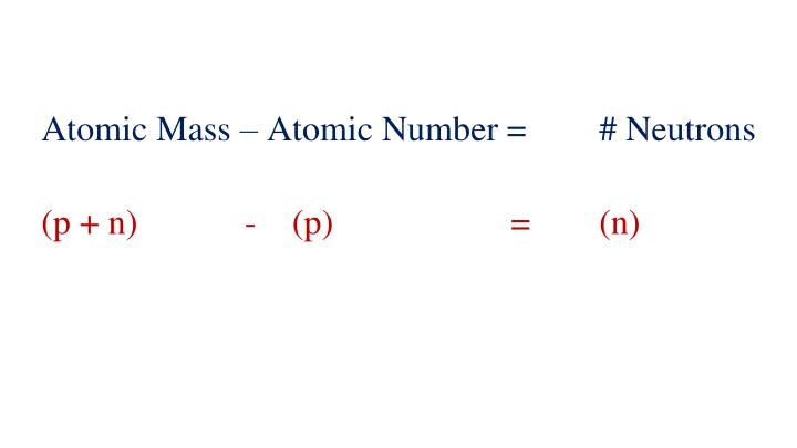 Atomic Mass – Atomic Number = # Neutrons