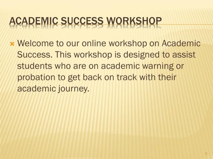 Welcome to our online workshop on Academic Success. This workshop is designed to assist students who are on academic warning or probation to get back on track with their academic journey.