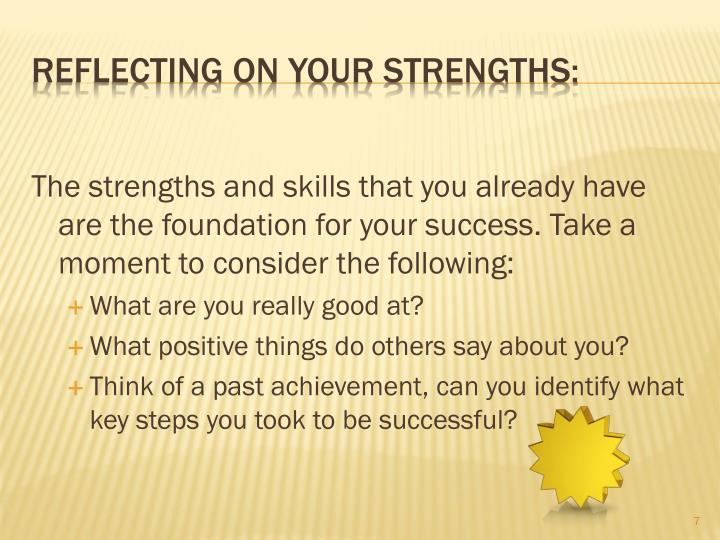 The strengths and skills that you already have are the foundation for your success. Take a moment to consider the following: