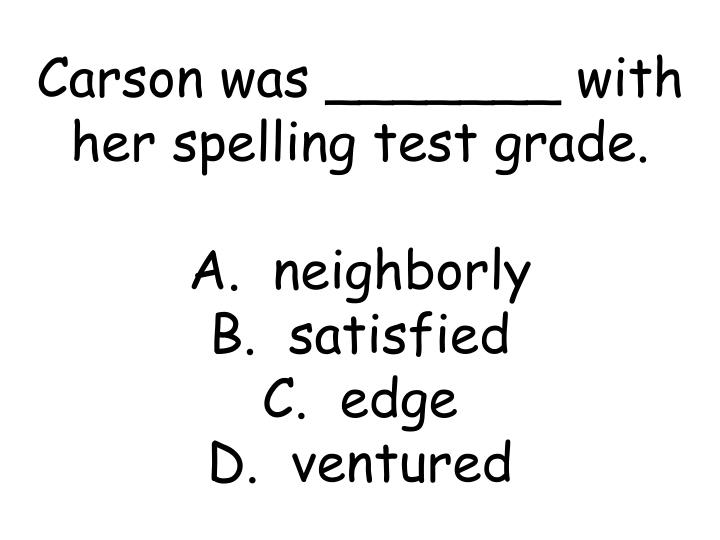 Carson was _______ with her spelling test grade.