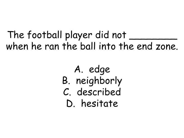 The football player did not ________ when he ran the ball into the end zone.