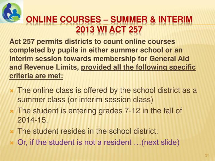 Act 257 permits districts to count online courses completed by pupils in either summer school or an interim session towards membership for General Aid and Revenue Limits,