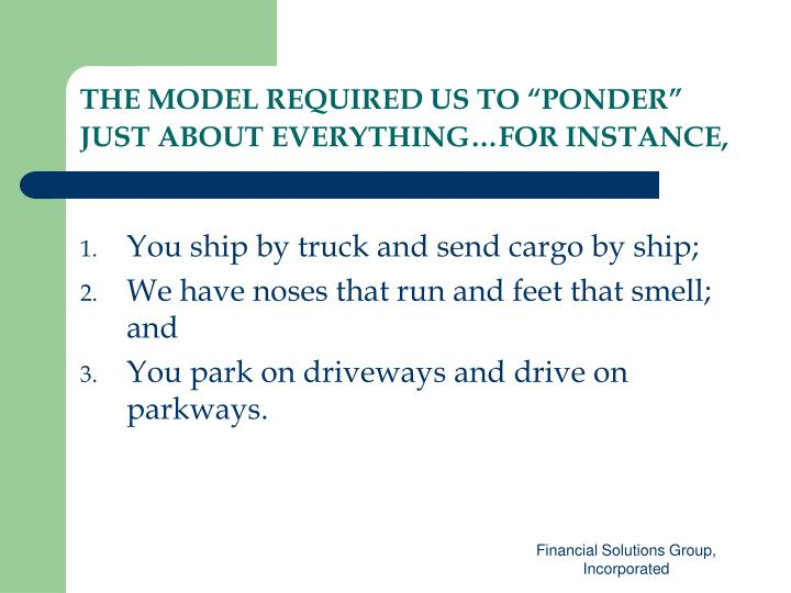 """THE MODEL REQUIRED US TO """"PONDER"""" JUST ABOUT EVERYTHING…FOR INSTANCE,"""