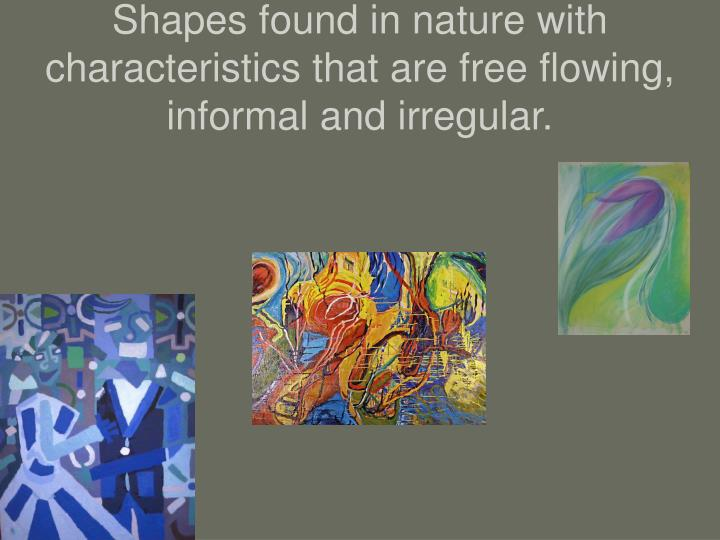 Shapes found in nature with characteristics that are free flowing, informal and irregular.