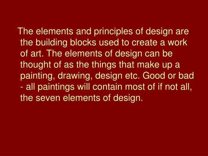 The elements and principles of design are the building blocks used to create a work of art. The elem...