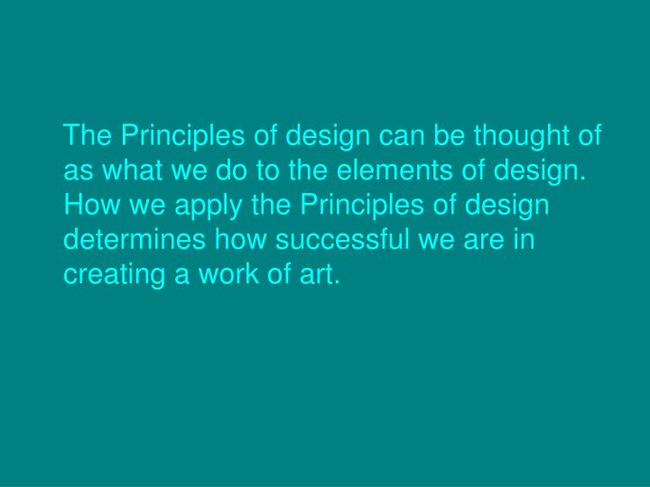 The Principles of design can be thought of as what we do to the elements of design. How we apply the...