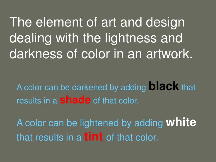 The element of art and design dealing with the lightness and darkness of color in an artwork.