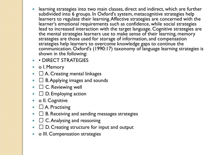 learning strategies into two main classes, direct and indirect, which are further subdivided into 6 groups. In Oxford's system, metacognitive strategies help learners to regulate their learning. Affective strategies are concerned with the learner's emotional requirements such as confidence, while social strategies lead to increased interaction with the target language. Cognitive strategies are the mental strategies learners use to make sense of their learning, memory strategies are those used for storage of information, and compensation strategies help learners to overcome knowledge gaps to continue the communication. Oxford's (1990:17) taxonomy of language learning strategies is shown in the following: