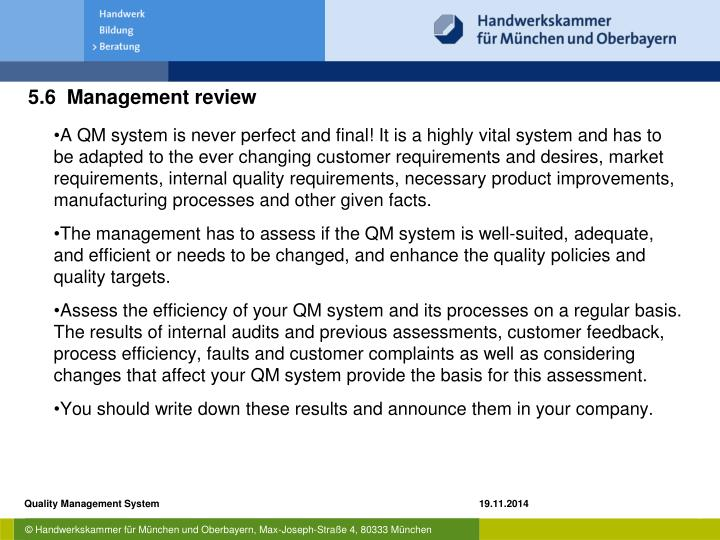A QM system is never perfect and final! It is a highly vital system and has to be adapted to the ever changing customer requirements and desires, market requirements, internal quality requirements, necessary product improvements, manufacturing processes and other given facts.