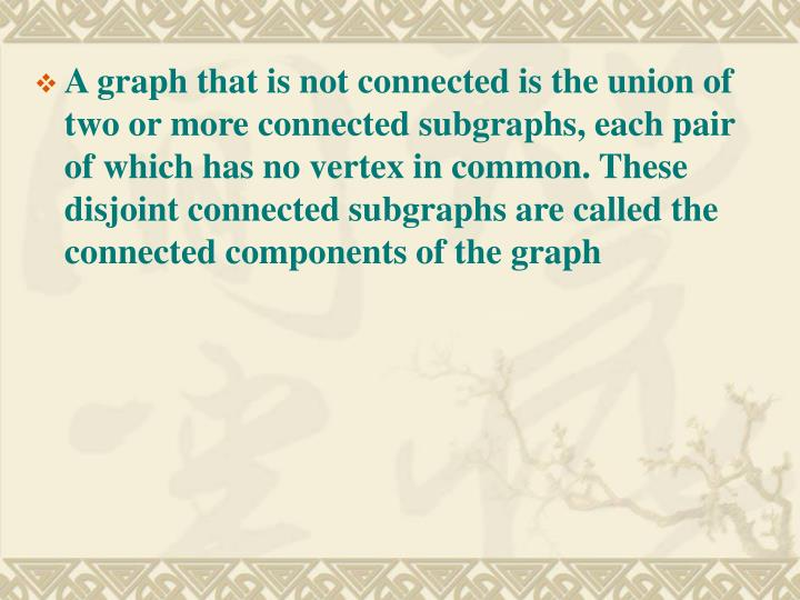 A graph that is not connected is the union of two or more connected subgraphs, each pair of which has no vertex in common. These disjoint connected subgraphs are called the connected components of the graph