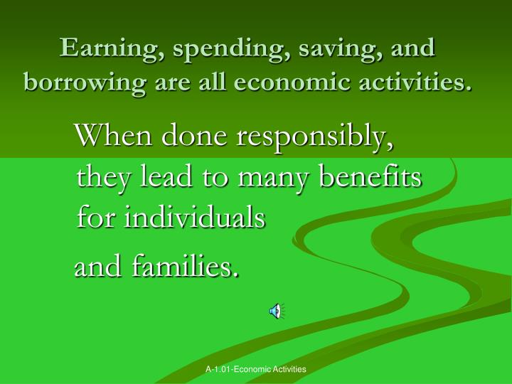 Earning, spending, saving, and borrowing are all economic activities.