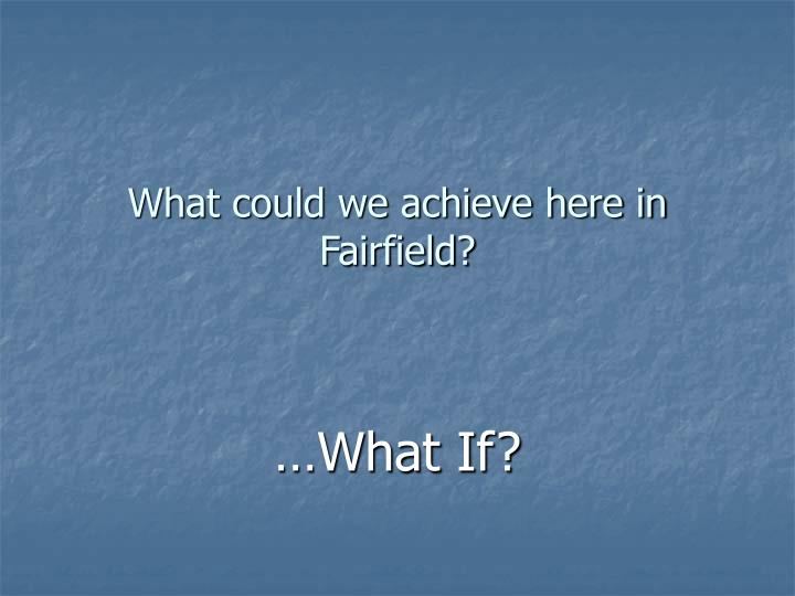 What could we achieve here in Fairfield?