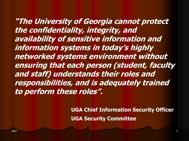 """""""The University of Georgia cannot protect the confidentiality, integrity, and availability of sensitive information and information systems in today's highly networked systems environment without ensuring that each person (student, faculty and staff) understands their roles and responsibilities, and is adequately trained to perform these roles""""."""