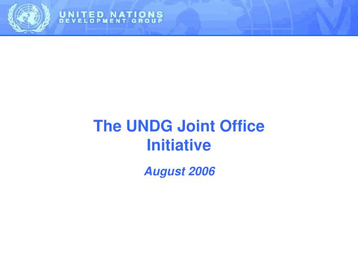The UNDG Joint Office Initiative