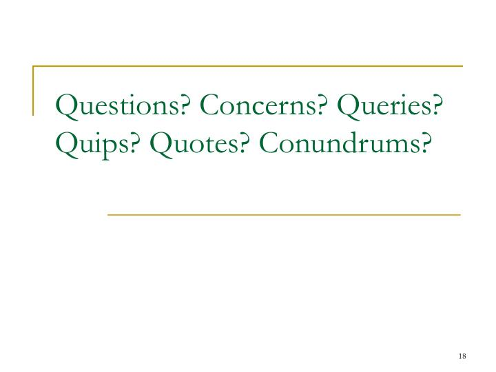 Questions? Concerns? Queries?  Quips? Quotes? Conundrums?