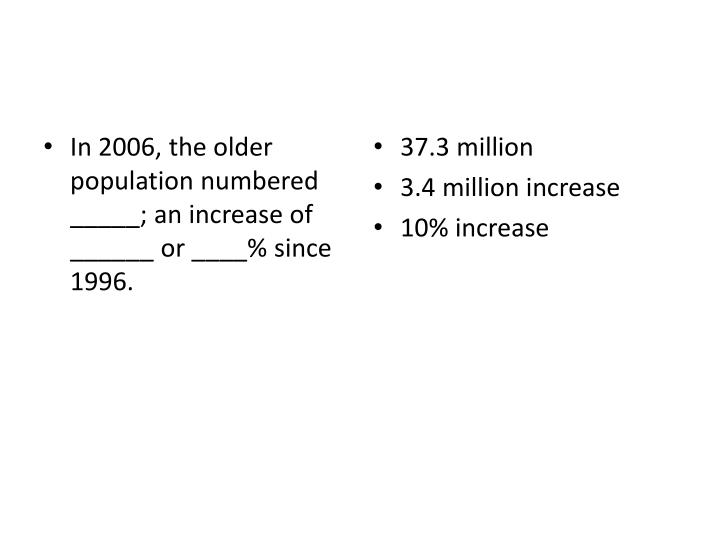 In 2006, the older population numbered _____; an increase of ______ or ____% since 1996.