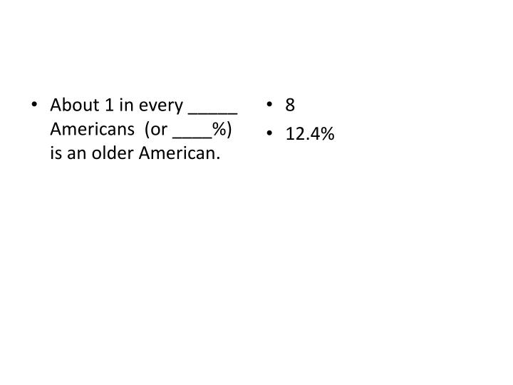 About 1 in every _____ Americans  (or ____%) is an older American.