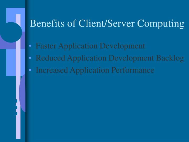 Benefits of Client/Server Computing