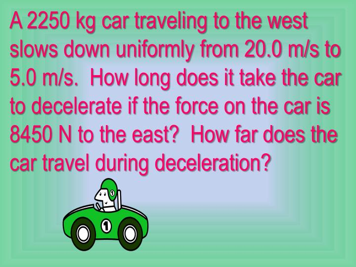 A 2250 kg car traveling to the west slows down uniformly from 20.0 m/s to 5.0 m/s.  How long does it take the car to decelerate if the force on the car is 8450 N to the east?  How far does the car travel during deceleration?