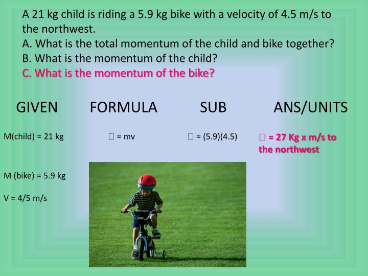 A 21 kg child is riding a 5.9 kg bike with a velocity of 4.5 m/s to the northwest.