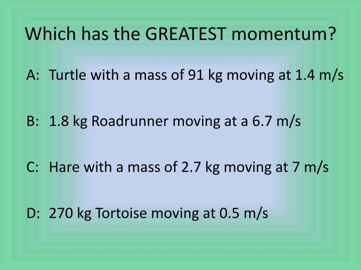 Which has the GREATEST momentum?