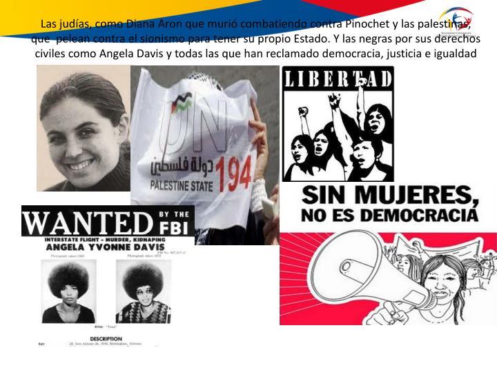 Las judías, como Diana Aron que murió combatiendo contra Pinochet y las palestinas, que  pelean contra el sionismo para tener su propio Estado. Y las negras por sus derechos civiles como Angela Davis y todas las que han reclamado democracia, justicia e igualdad
