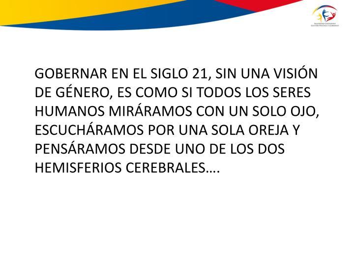 GOBERNAR EN EL SIGLO 21, SIN UNA VISIÓN DE GÉNERO, ES COMO SI TODOS LOS SERES HUMANOS MIRÁRAMOS CON UN SOLO OJO, ESCUCHÁRAMOS POR UNA SOLA OREJA Y PENSÁRAMOS DESDE UNO DE LOS DOS HEMISFERIOS CEREBRALES….