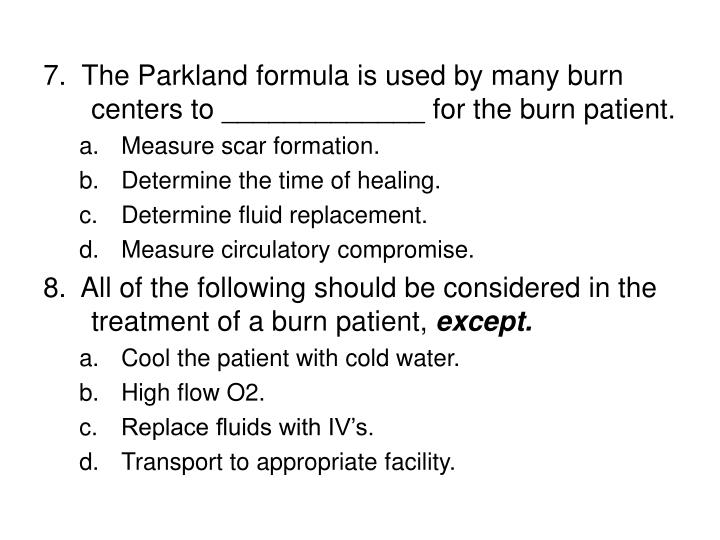 7.  The Parkland formula is used by many burn centers to _____________ for the burn patient.