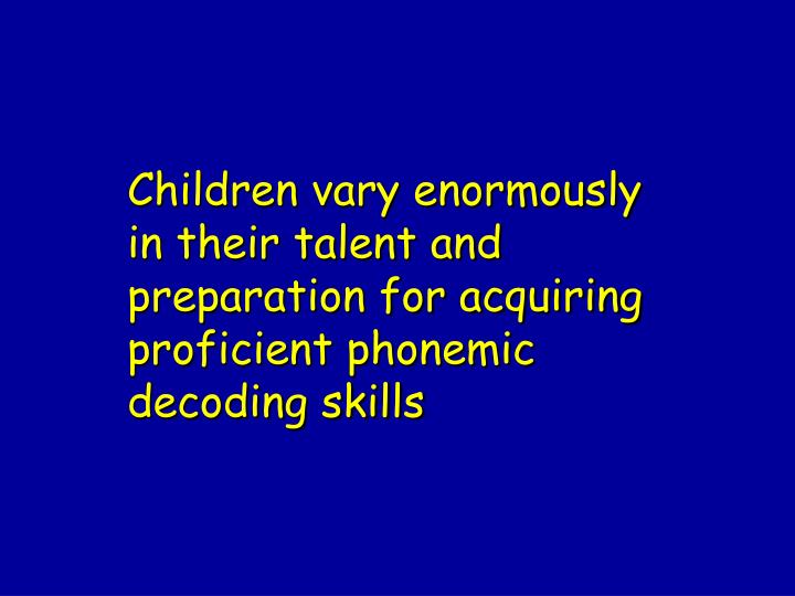 Children vary enormously in their talent and preparation for acquiring proficient phonemic decoding skills
