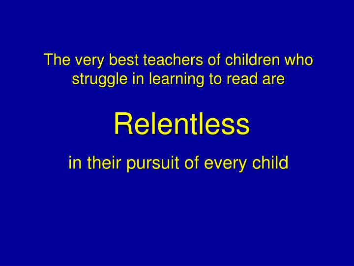 The very best teachers of children who struggle in learning to read are
