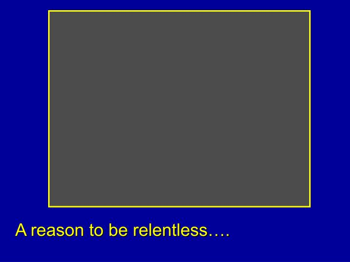 A reason to be relentless….