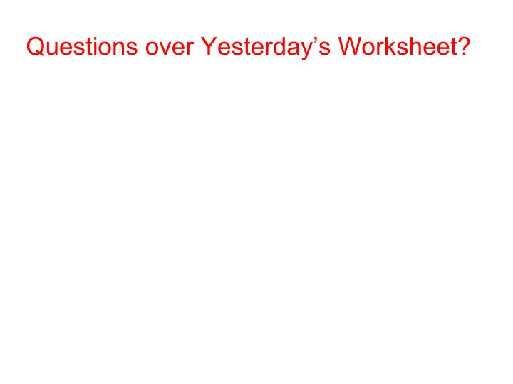 Questions over Yesterday's Worksheet?
