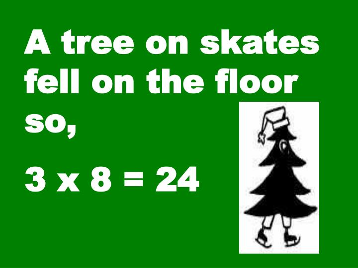 A tree on skates fell on the floor so,