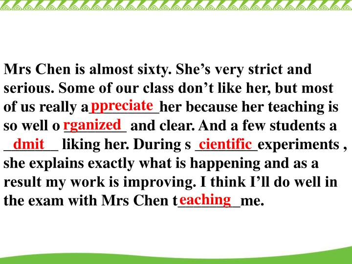 Mrs Chen is almost sixty. She's very strict and serious. Some of our class don't like her, but most of us really a_________her because her teaching is so well o ________ and clear. And a few students a _______ liking her. During s ________experiments , she explains exactly what is happening and as a result my work is improving. I think I'll do well in the exam with Mrs Chen t________me.