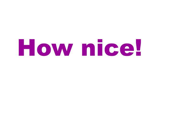 How nice!