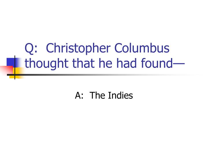 Q:  Christopher Columbus thought that he had found—