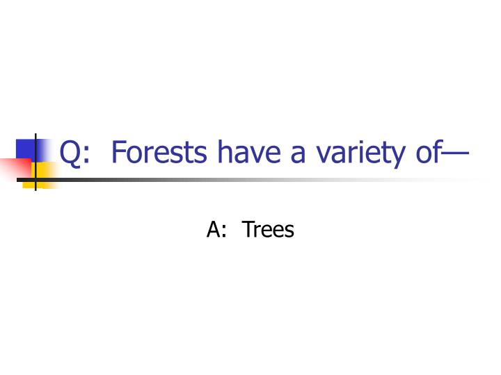 Q:  Forests have a variety of—