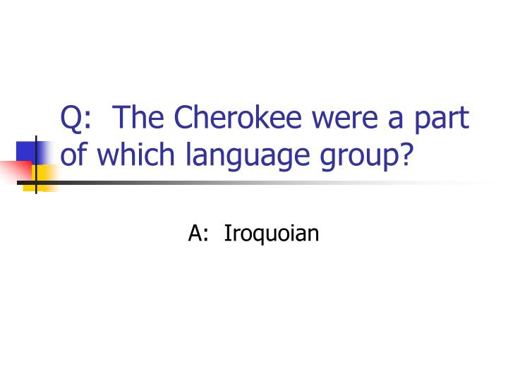 Q:  The Cherokee were a part of which language group?