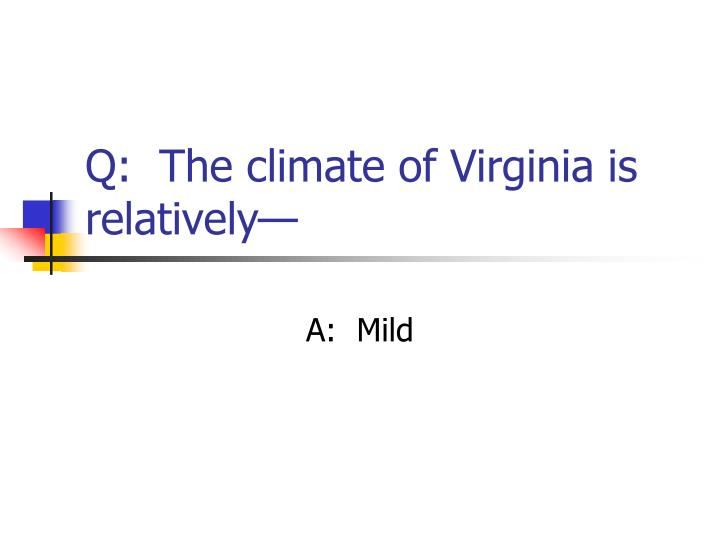 Q:  The climate of Virginia is relatively—