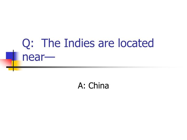 Q:  The Indies are located near—