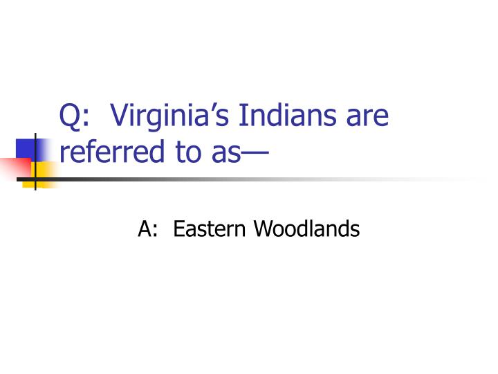 Q:  Virginia's Indians are referred to as—