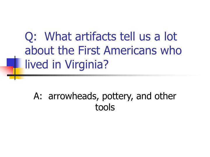 Q:  What artifacts tell us a lot about the First Americans who lived in Virginia?