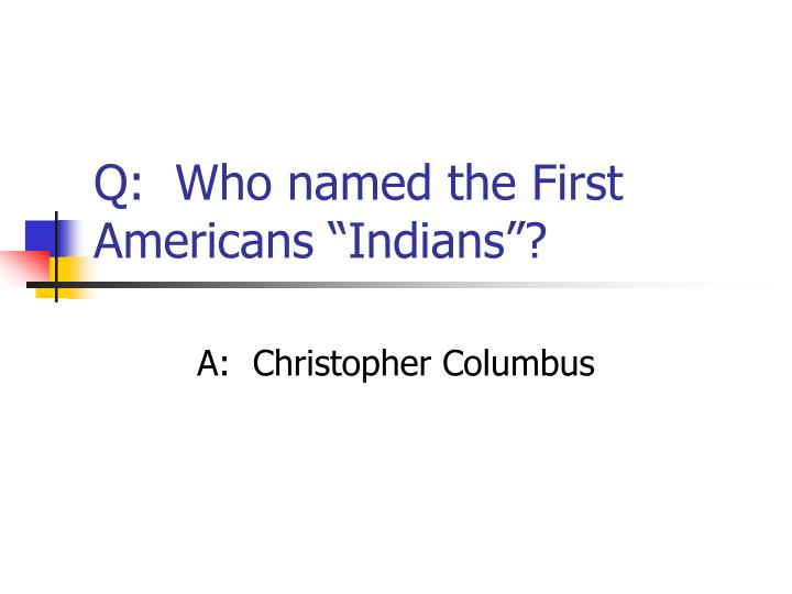 "Q:  Who named the First Americans ""Indians""?"