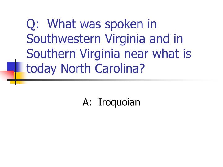 Q:  What was spoken in Southwestern Virginia and in Southern Virginia near what is today North Carolina?