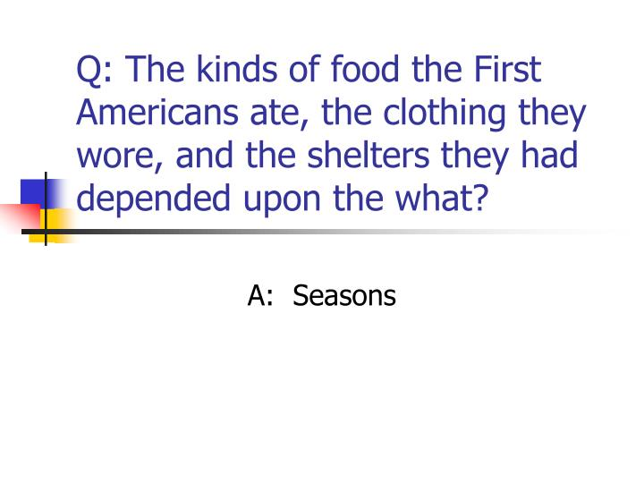 Q: The kinds of food the First Americans ate, the clothing they wore, and the shelters they had depended upon the what?