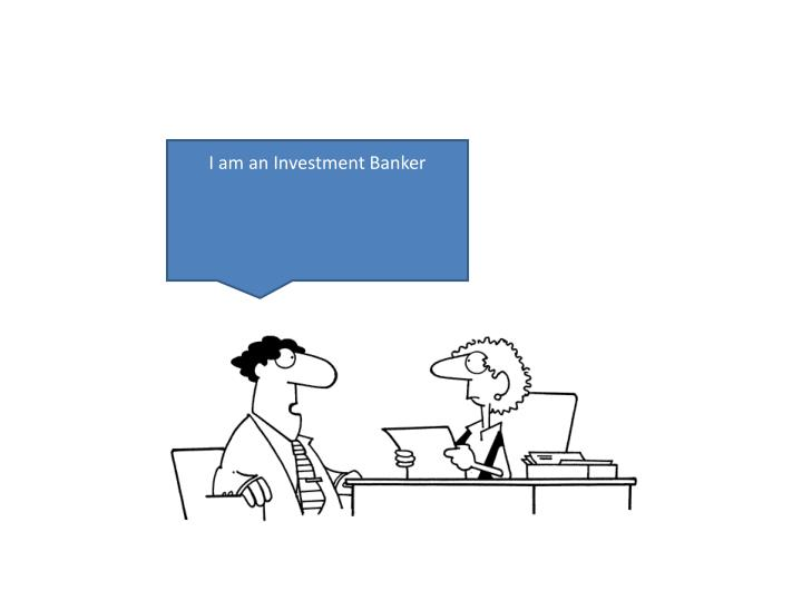 I am an Investment Banker