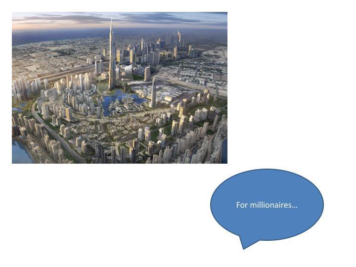 For millionaires…