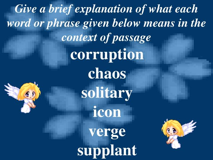 Give a brief explanation of what each word or phrase given below means in the context of passage